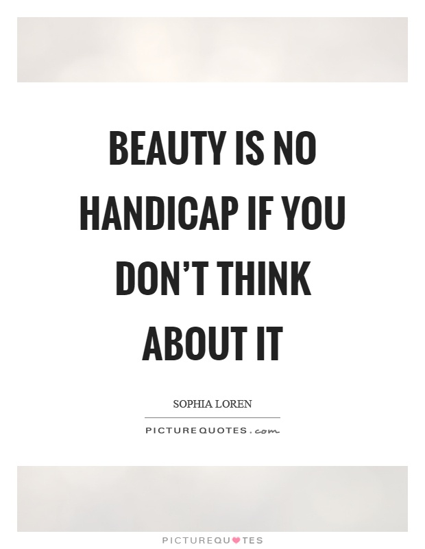 Beauty is no handicap if you don't think about it Picture Quote #1