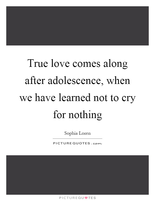 True love comes along after adolescence, when we have learned not to cry for nothing Picture Quote #1