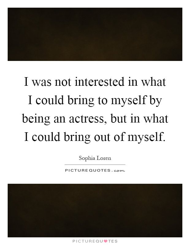 I was not interested in what I could bring to myself by being an actress, but in what I could bring out of myself Picture Quote #1