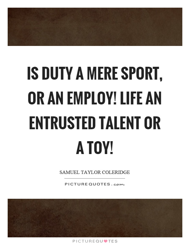 Is duty a mere sport, or an employ! Life an entrusted talent or a toy! Picture Quote #1