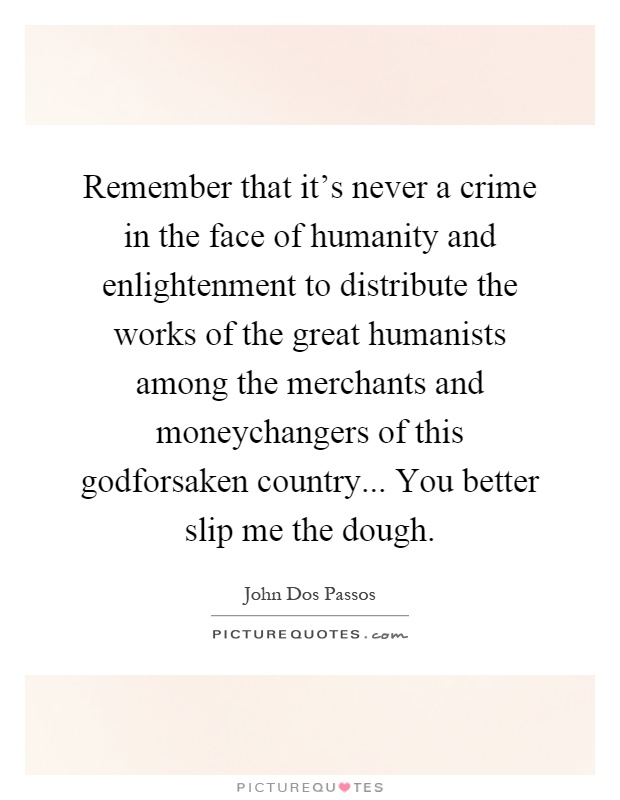 Remember that it's never a crime in the face of humanity and enlightenment to distribute the works of the great humanists among the merchants and moneychangers of this godforsaken country... You better slip me the dough Picture Quote #1