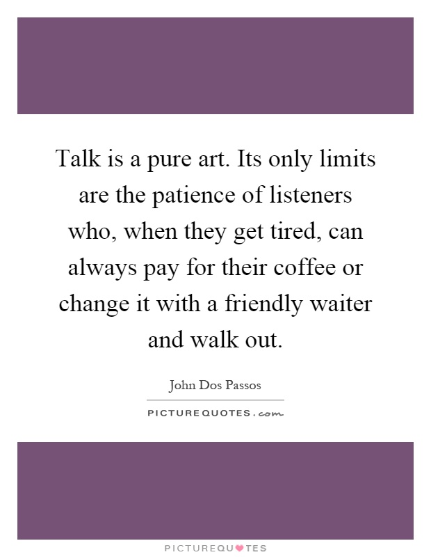 Talk is a pure art. Its only limits are the patience of listeners who, when they get tired, can always pay for their coffee or change it with a friendly waiter and walk out Picture Quote #1