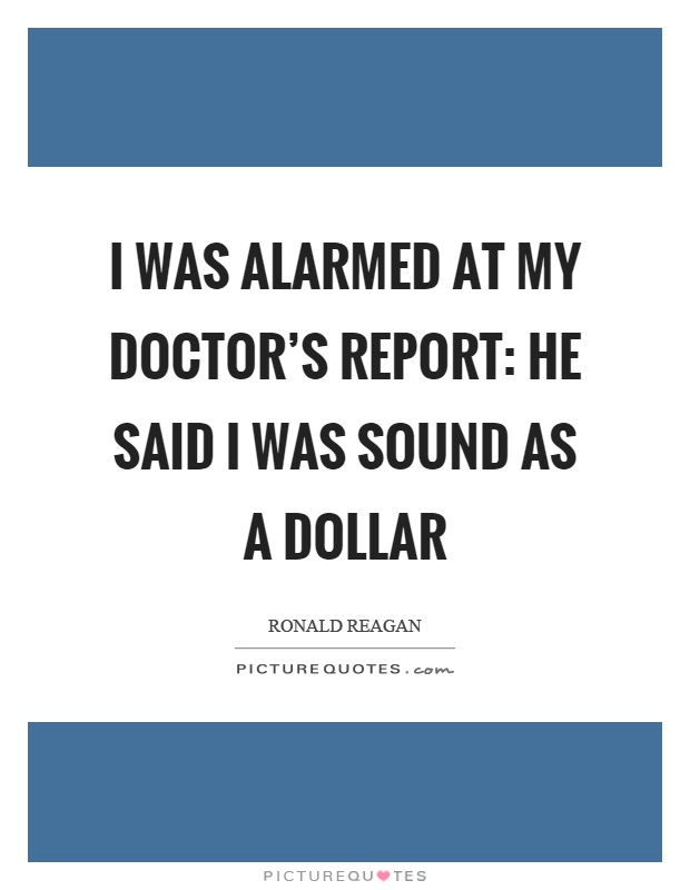 I was alarmed at my doctor's report: He said I was sound as a dollar Picture Quote #1