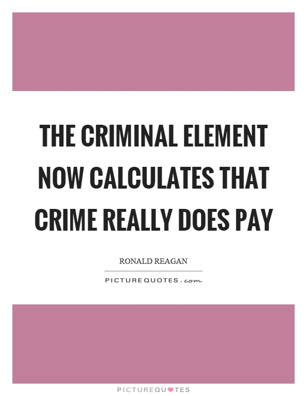The criminal element now calculates that crime really does pay Picture Quote #1