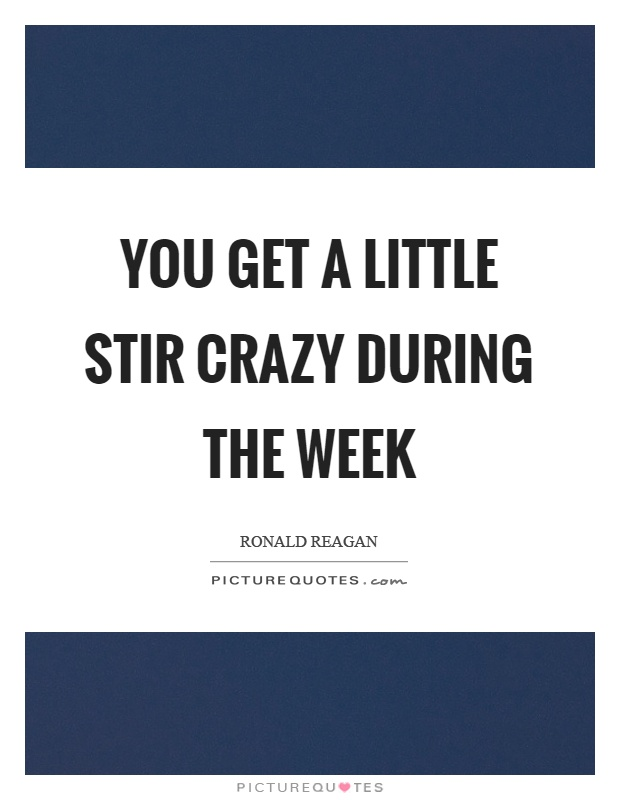 You get a little stir crazy during the week Picture Quote #1