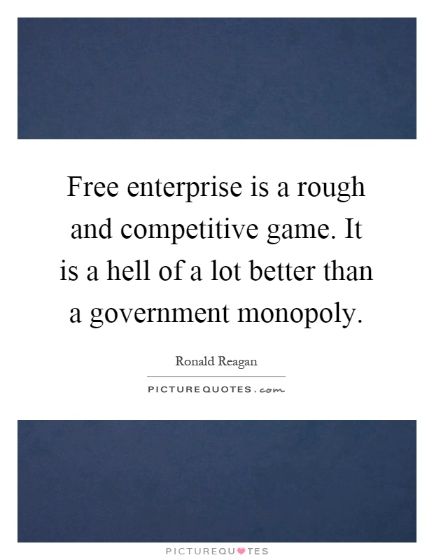 Free enterprise is a rough and competitive game. It is a hell of a lot better than a government monopoly Picture Quote #1