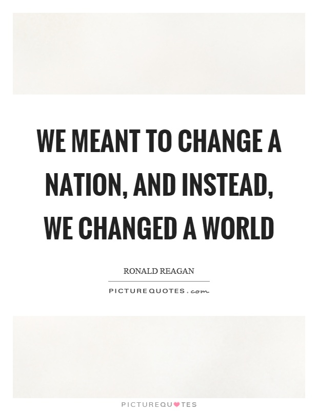 We meant to change a nation, and instead, we changed a world Picture Quote #1