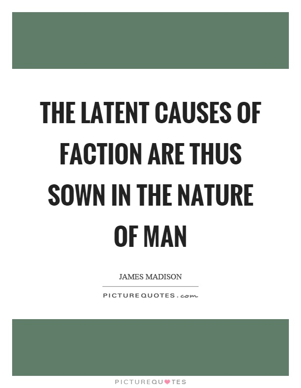 The latent causes of faction are thus sown in the nature of man Picture Quote #1