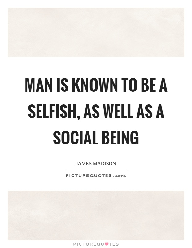 Man is known to be a selfish, as well as a social being Picture Quote #1
