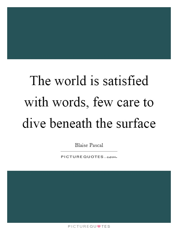 The world is satisfied with words, few care to dive beneath the surface Picture Quote #1
