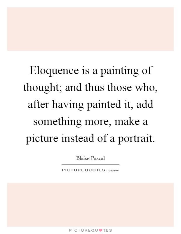 Eloquence is a painting of thought; and thus those who, after having painted it, add something more, make a picture instead of a portrait Picture Quote #1