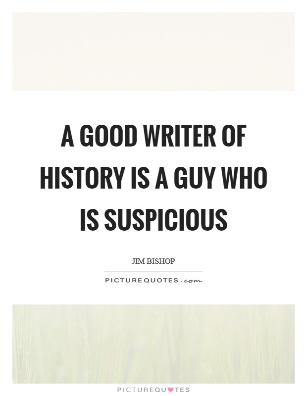A good writer of history is a guy who is suspicious Picture Quote #1