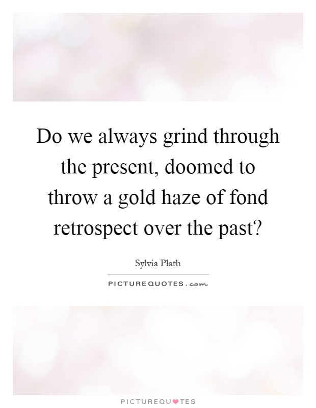 Do we always grind through the present, doomed to throw a gold haze of fond retrospect over the past? Picture Quote #1