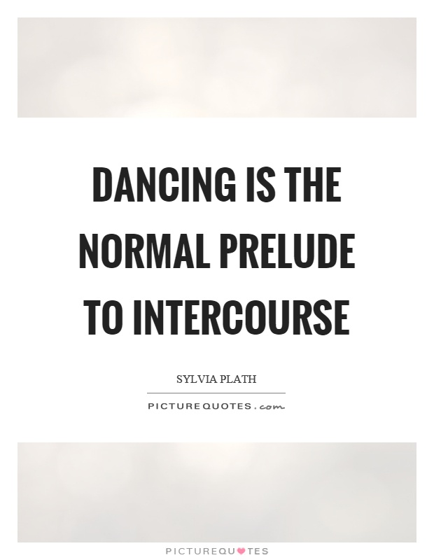 Dancing is the normal prelude to intercourse Picture Quote #1