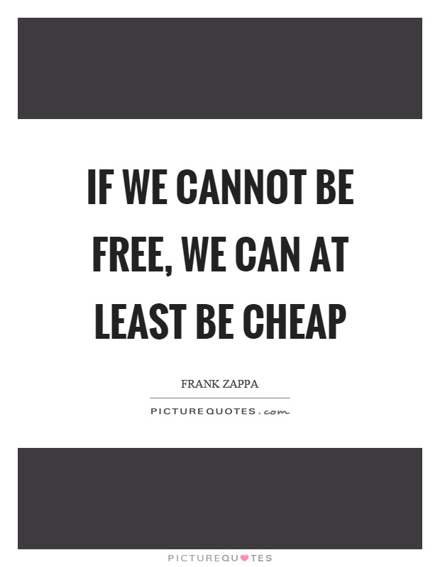 If we cannot be free, we can at least be cheap Picture Quote #1