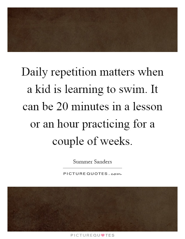 Daily repetition matters when a kid is learning to swim. It can be 20 minutes in a lesson or an hour practicing for a couple of weeks Picture Quote #1