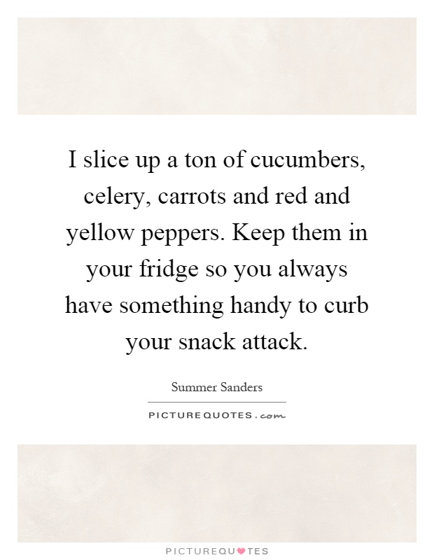 I slice up a ton of cucumbers, celery, carrots and red and yellow peppers. Keep them in your fridge so you always have something handy to curb your snack attack Picture Quote #1