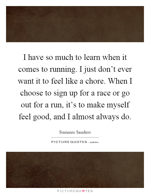 ff8adade71846 I have so much to learn when it comes to running. I just don't ever want it  to feel like a chore. When I choose to sign up for a race or ...