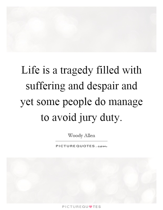 Life is a tragedy filled with suffering and despair and yet some people do manage to avoid jury duty Picture Quote #1