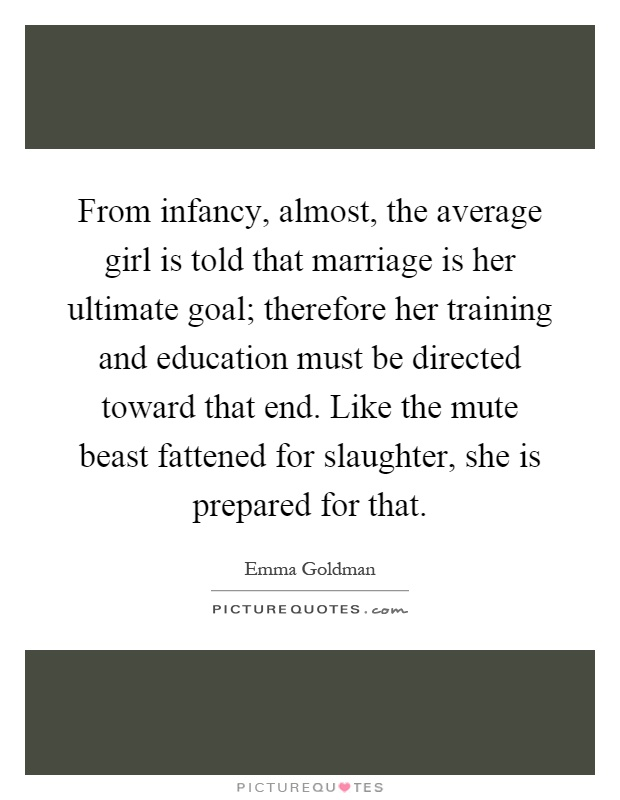From infancy, almost, the average girl is told that marriage is her ultimate goal; therefore her training and education must be directed toward that end. Like the mute beast fattened for slaughter, she is prepared for that Picture Quote #1
