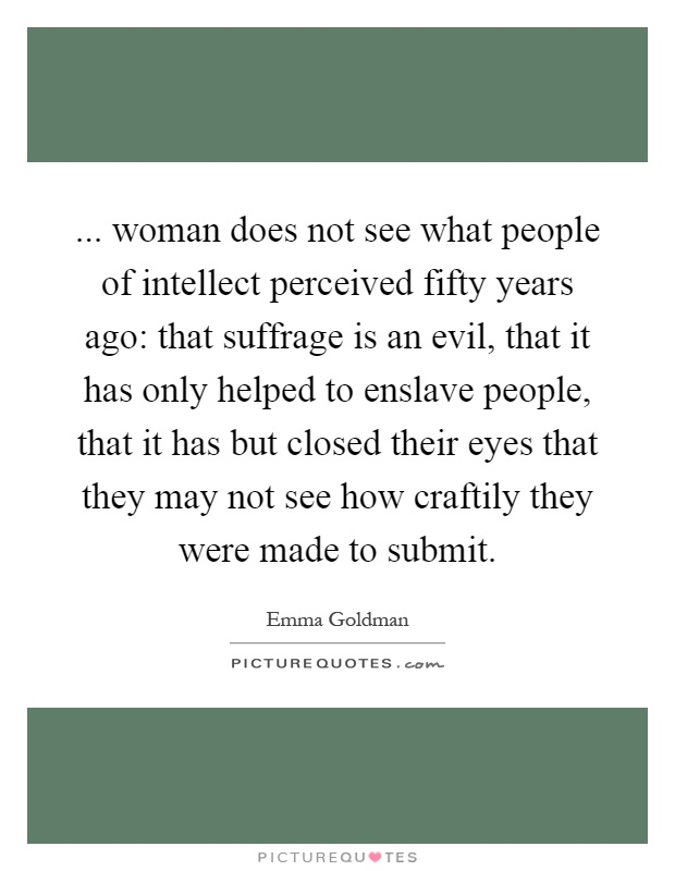... woman does not see what people of intellect perceived fifty years ago: that suffrage is an evil, that it has only helped to enslave people, that it has but closed their eyes that they may not see how craftily they were made to submit Picture Quote #1