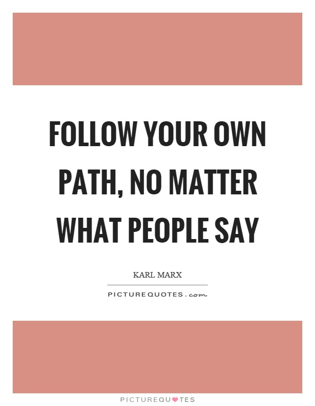 Follow your own path, no matter what people say Picture Quote #1