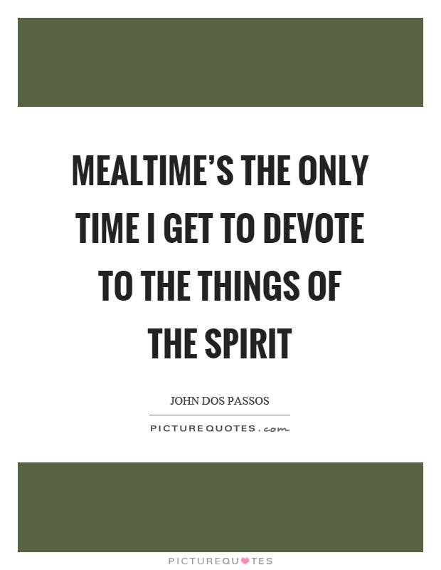 Mealtime's the only time I get to devote to the things of the spirit Picture Quote #1