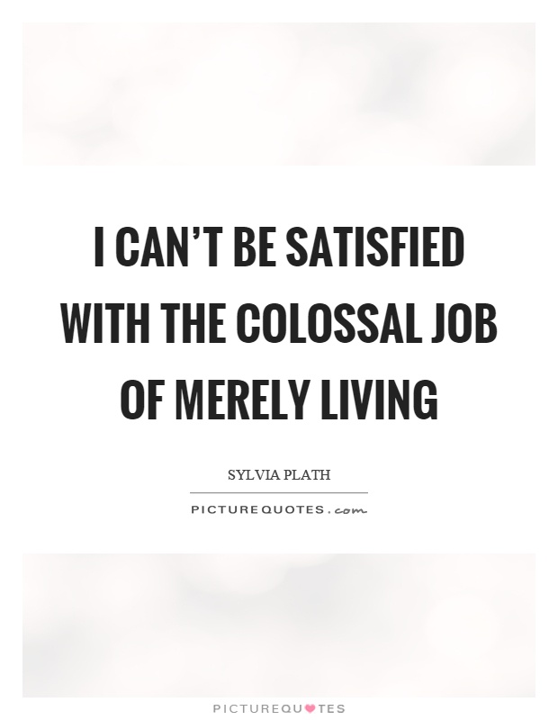 I can't be satisfied with the colossal job of merely living Picture Quote #1