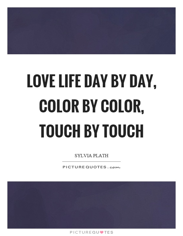 Love life day by day, color by color, touch by touch Picture Quote #1