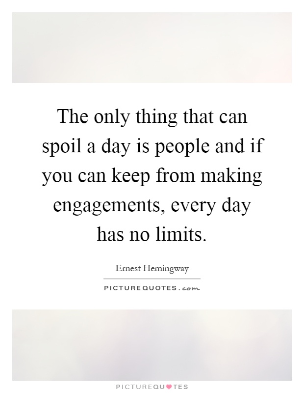 The only thing that can spoil a day is people and if you can keep from making engagements, every day has no limits Picture Quote #1