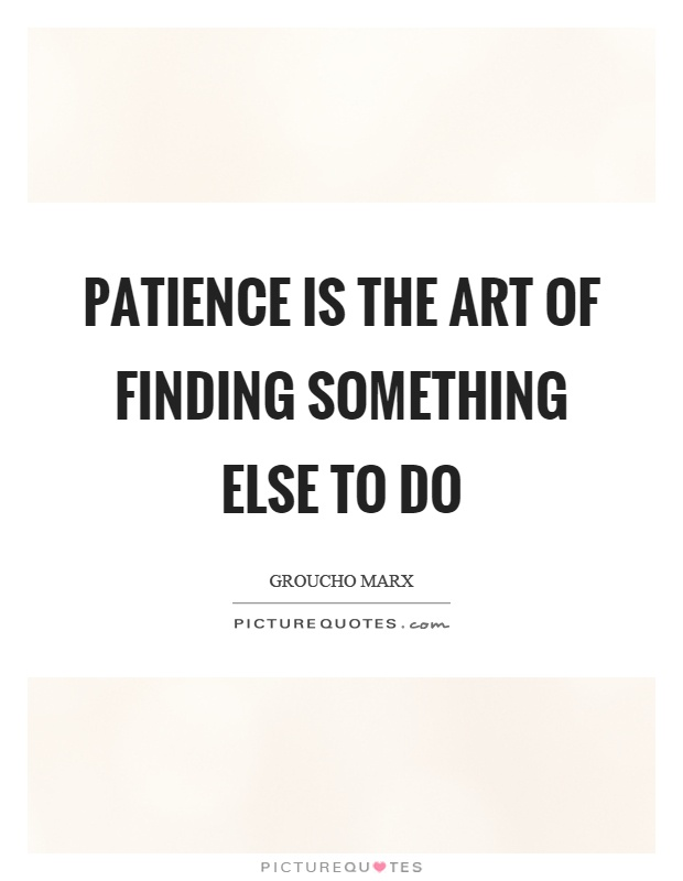 Patience is the art of finding something else to do Picture Quote #1