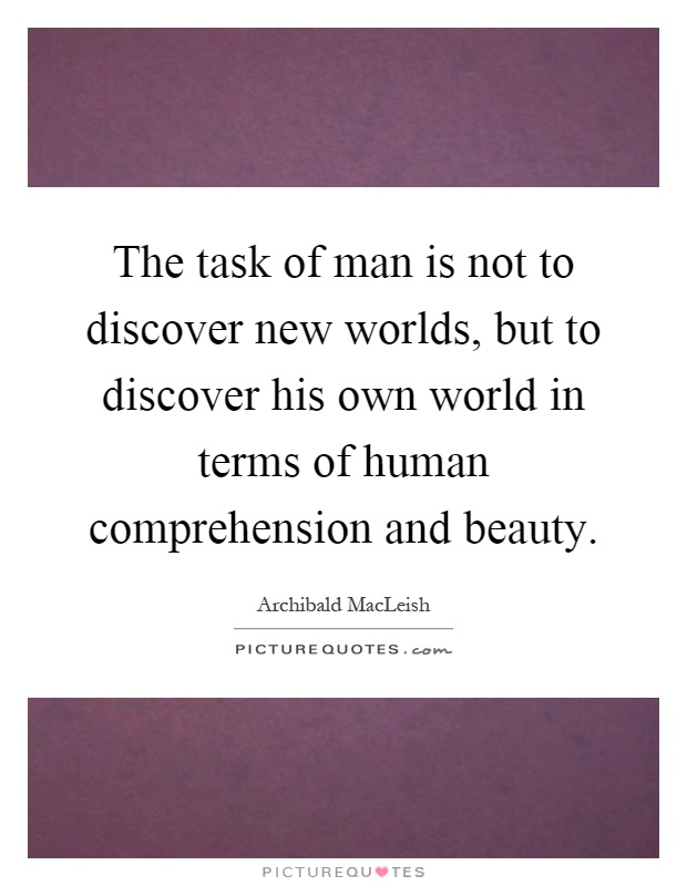 The task of man is not to discover new worlds, but to discover his own world in terms of human comprehension and beauty Picture Quote #1