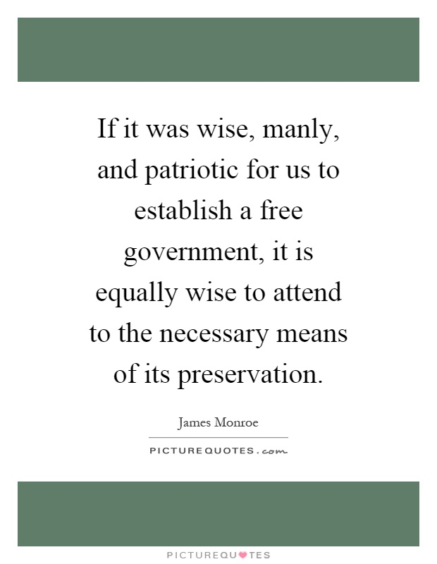 If it was wise, manly, and patriotic for us to establish a free government, it is equally wise to attend to the necessary means of its preservation Picture Quote #1
