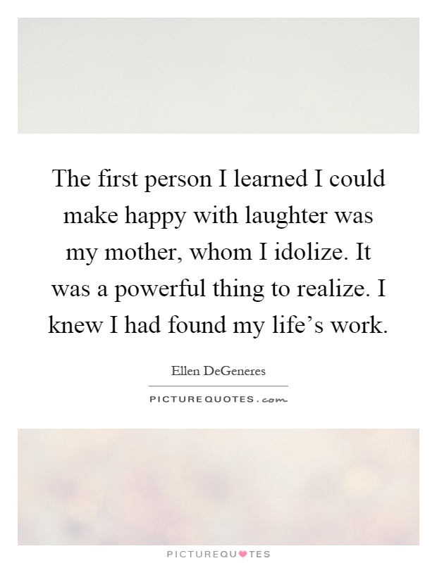 The first person I learned I could make happy with laughter was my mother, whom I idolize. It was a powerful thing to realize. I knew I had found my life's work Picture Quote #1