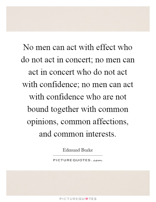 No men can act with effect who do not act in concert; no men can act in concert who do not act with confidence; no men can act with confidence who are not bound together with common opinions, common affections, and common interests Picture Quote #1