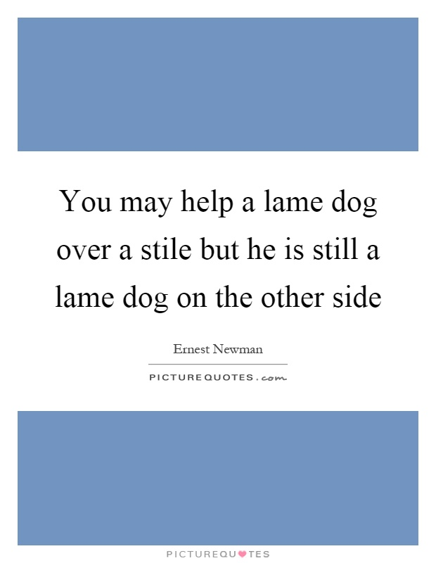 You may help a lame dog over a stile but he is still a lame dog on the other side Picture Quote #1