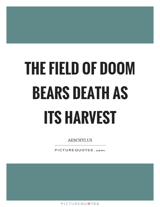 The field of doom bears death as its harvest Picture Quote #1