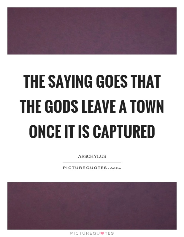 The saying goes that the gods leave a town once it is captured Picture Quote #1
