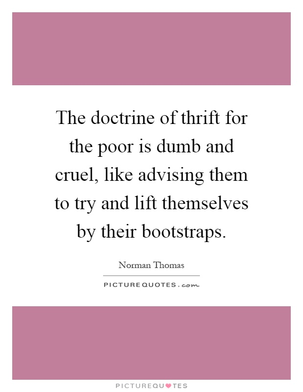 The doctrine of thrift for the poor is dumb and cruel, like advising them to try and lift themselves by their bootstraps Picture Quote #1