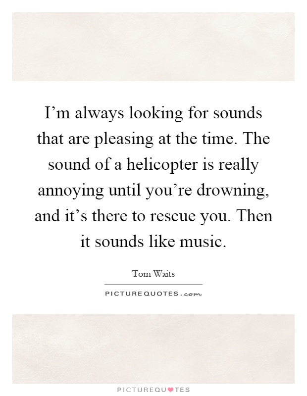 I'm always looking for sounds that are pleasing at the time. The sound of a helicopter is really annoying until you're drowning, and it's there to rescue you. Then it sounds like music Picture Quote #1