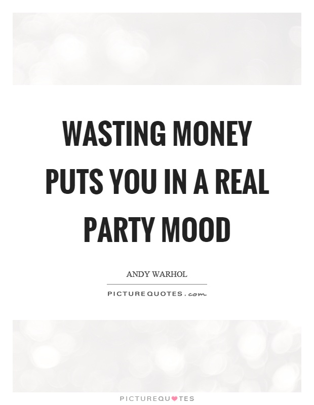 Wasting money puts you in a real party mood Picture Quote #1