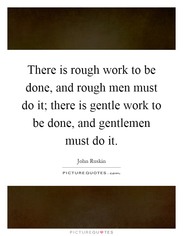 There is rough work to be done, and rough men must do it; there is gentle work to be done, and gentlemen must do it Picture Quote #1