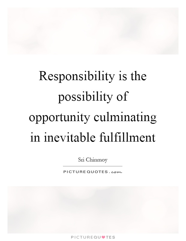 Responsibility is the possibility of opportunity culminating in inevitable fulfillment Picture Quote #1