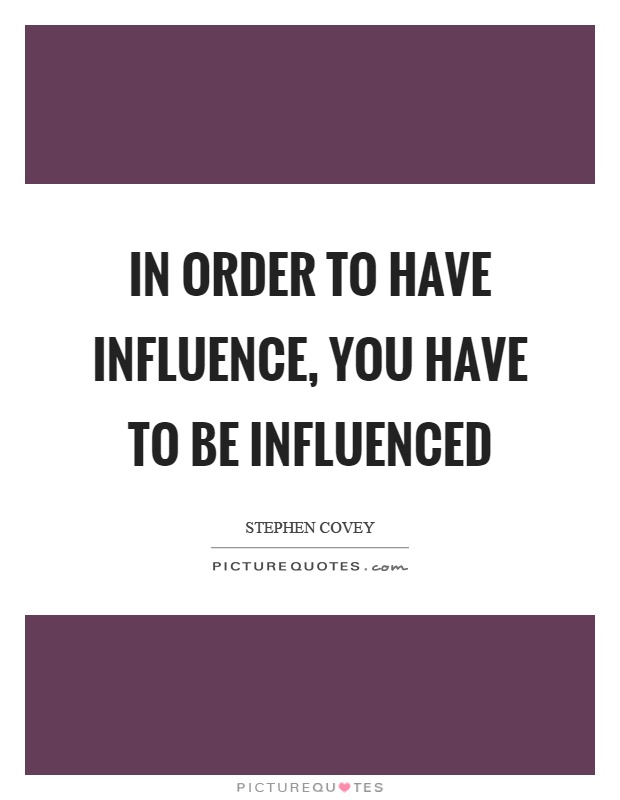 In order to have influence, you have to be influenced Picture Quote #1