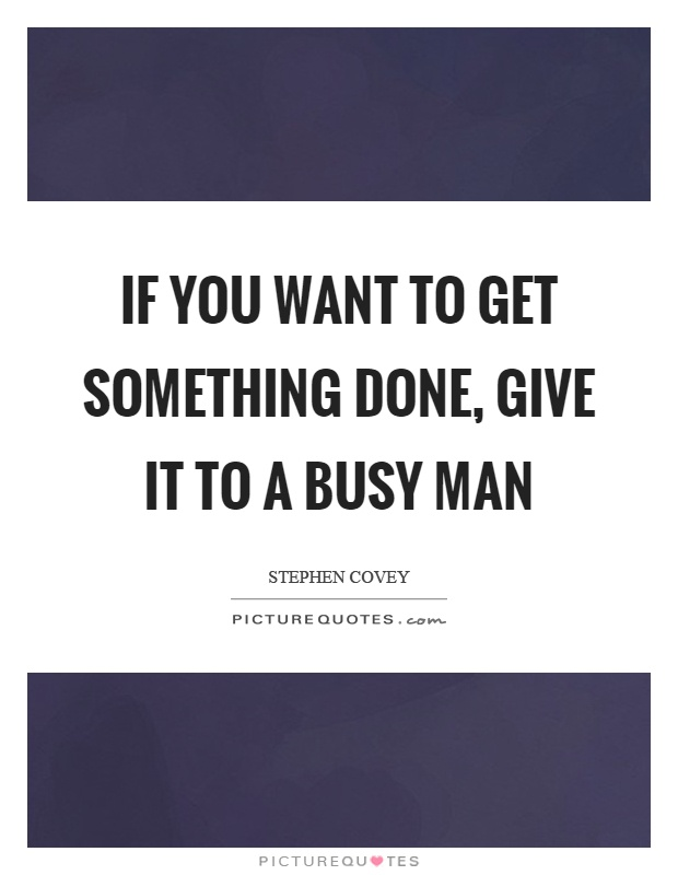 If you want to get something done, give it to a busy man Picture Quote #1