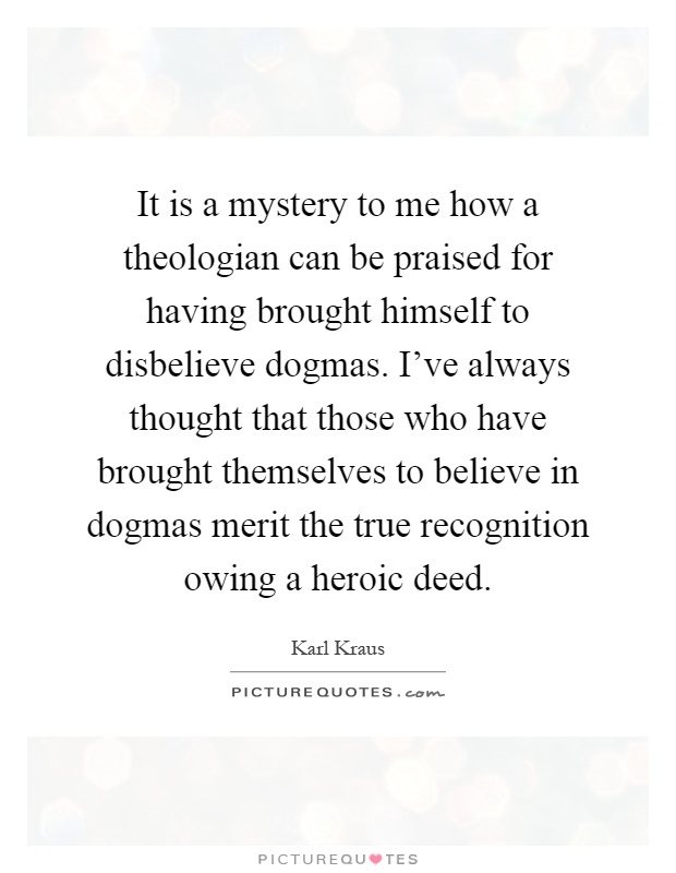 It is a mystery to me how a theologian can be praised for having brought himself to disbelieve dogmas. I've always thought that those who have brought themselves to believe in dogmas merit the true recognition owing a heroic deed Picture Quote #1