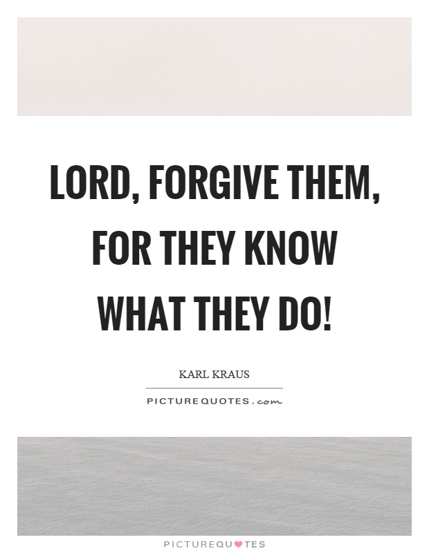 Lord, forgive them, for they know what they do! Picture Quote #1