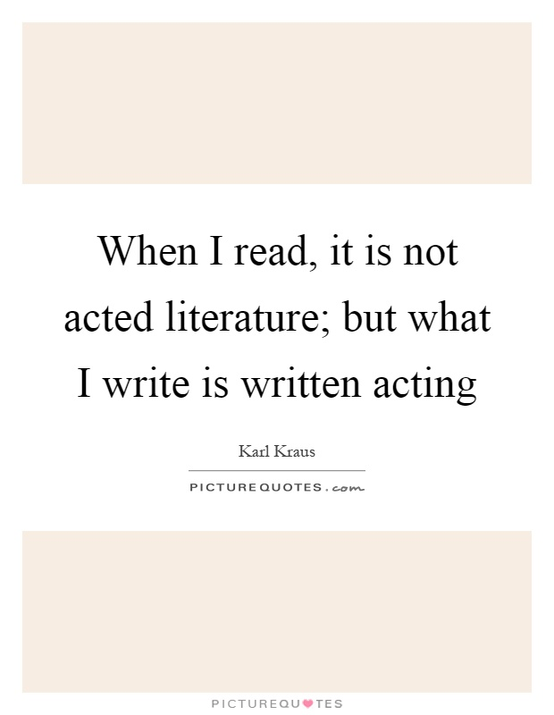 When I read, it is not acted literature; but what I write is written acting Picture Quote #1