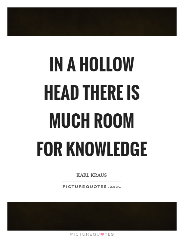 In a hollow head there is much room for knowledge Picture Quote #1