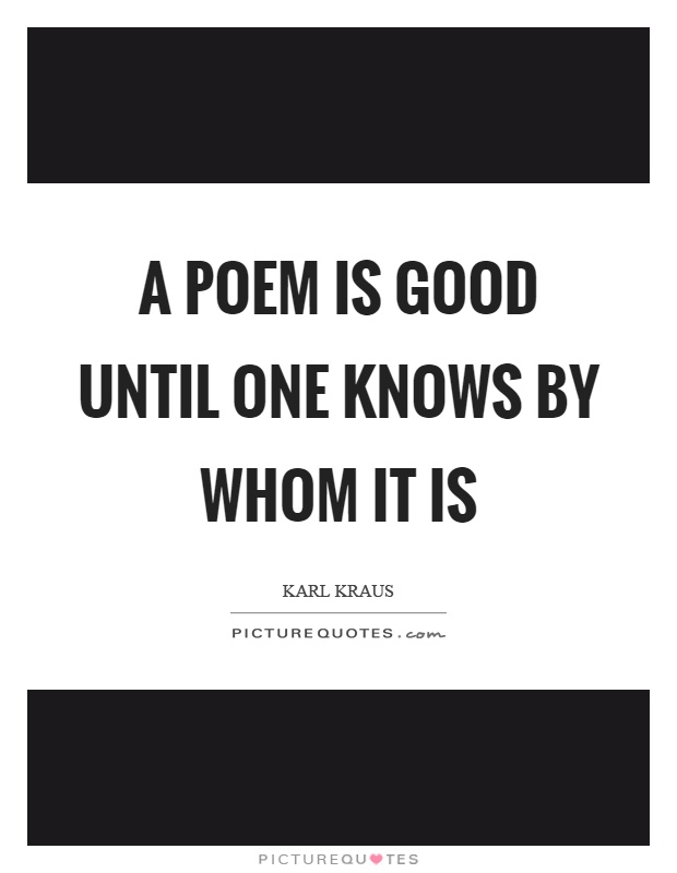 A poem is good until one knows by whom it is Picture Quote #1